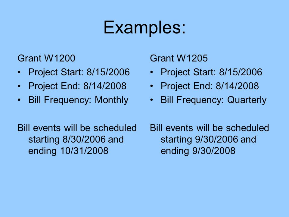 Examples: Grant W1200 Project Start: 8/15/2006 Project End: 8/14/2008 Bill Frequency: Monthly Bill events will be scheduled starting 8/30/2006 and ending 10/31/2008 Grant W1205 Project Start: 8/15/2006 Project End: 8/14/2008 Bill Frequency: Quarterly Bill events will be scheduled starting 9/30/2006 and ending 9/30/2008