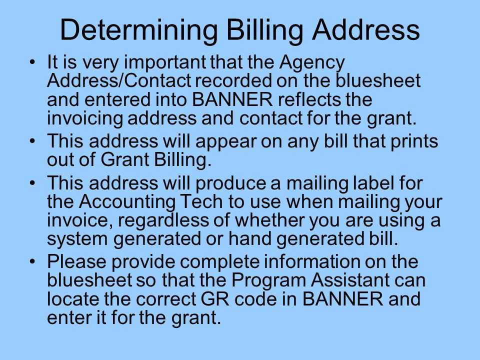 Determining Billing Address It is very important that the Agency Address/Contact recorded on the bluesheet and entered into BANNER reflects the invoicing address and contact for the grant.