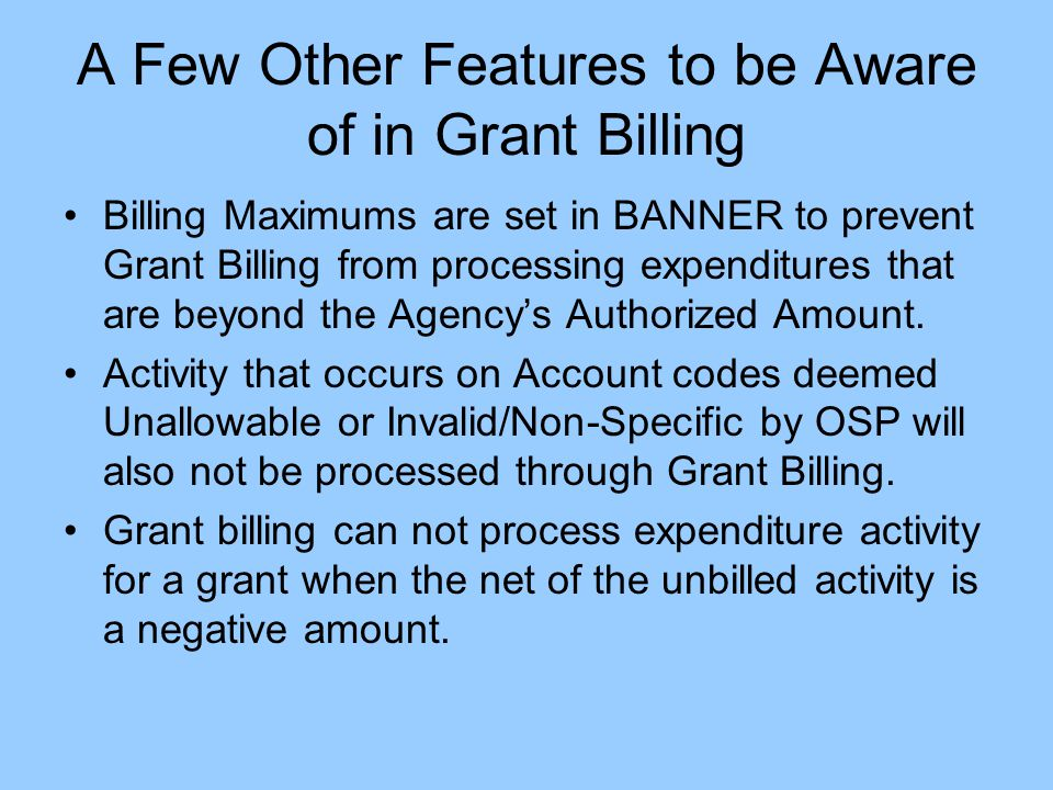 A Few Other Features to be Aware of in Grant Billing Billing Maximums are set in BANNER to prevent Grant Billing from processing expenditures that are beyond the Agency's Authorized Amount.
