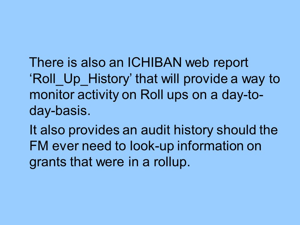 There is also an ICHIBAN web report 'Roll_Up_History' that will provide a way to monitor activity on Roll ups on a day-to- day-basis.