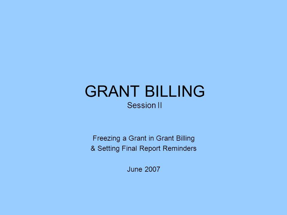 GRANT BILLING Session II Freezing a Grant in Grant Billing & Setting Final Report Reminders June 2007