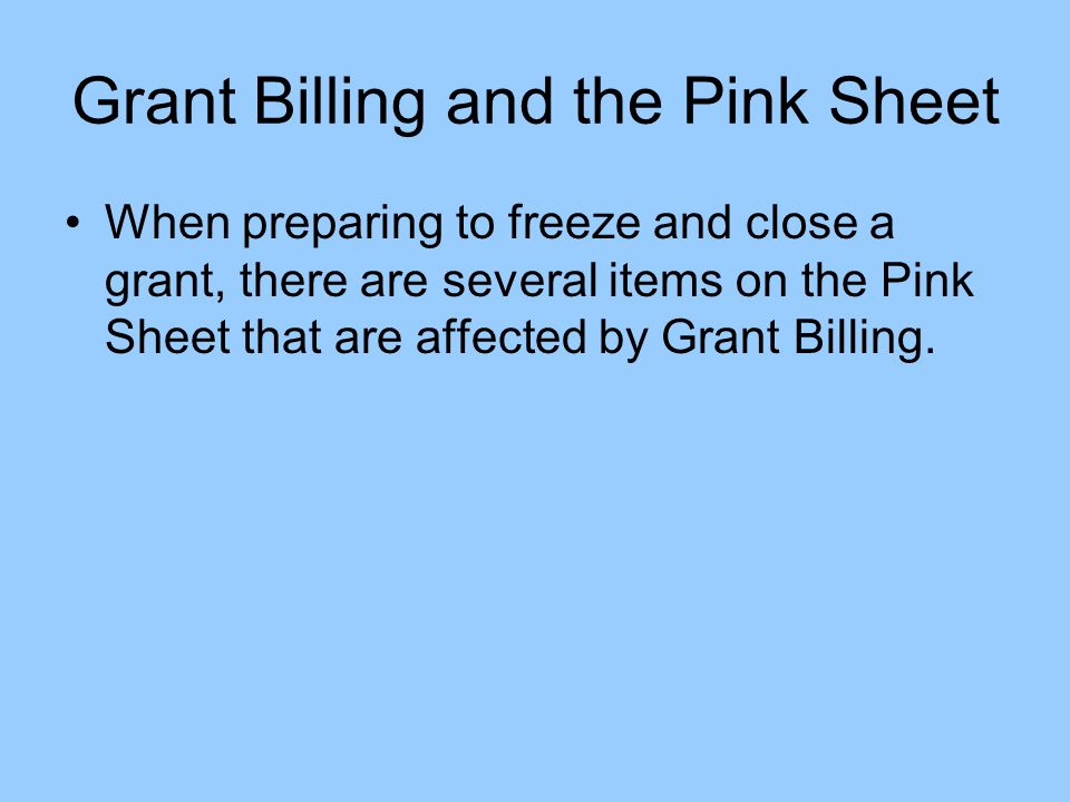Grant Billing and the Pink Sheet When preparing to freeze and close a grant, there are several items on the Pink Sheet that are affected by Grant Billing.