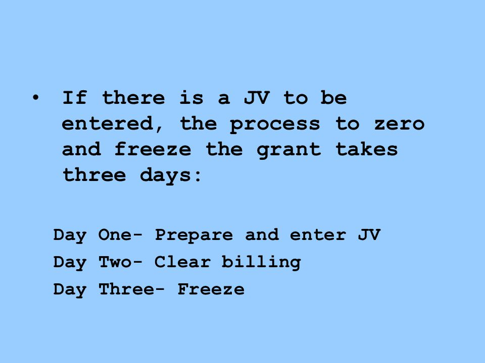 If there is a JV to be entered, the process to zero and freeze the grant takes three days: Day One- Prepare and enter JV Day Two- Clear billing Day Three- Freeze