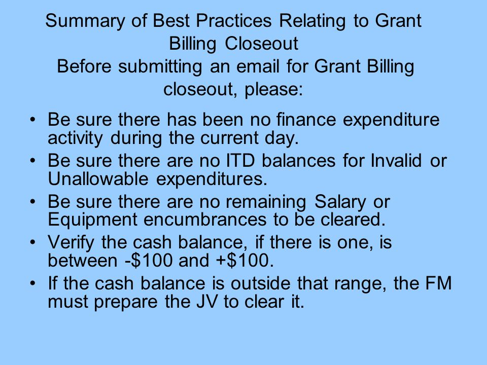 Summary of Best Practices Relating to Grant Billing Closeout Before submitting an email for Grant Billing closeout, please: Be sure there has been no finance expenditure activity during the current day.
