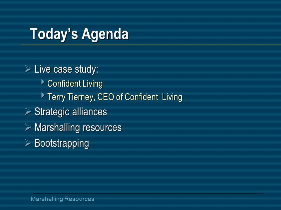 Marshalling Resources Today's Agenda  Live case study:  Confident Living  Terry Tierney, CEO of Confident Living  Strategic alliances  Marshalling resources  Bootstrapping