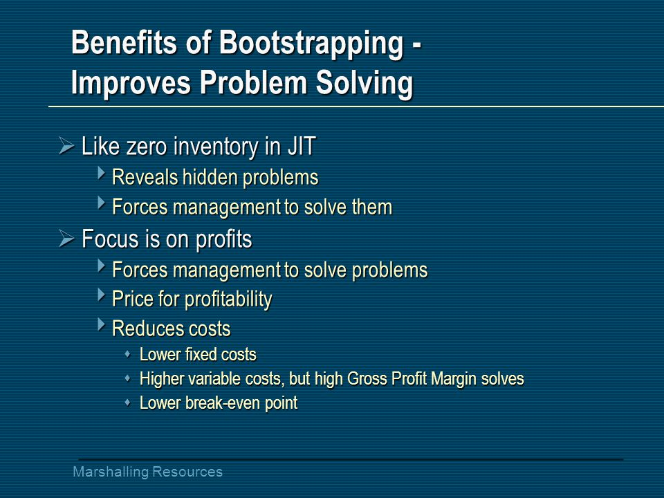 Marshalling Resources Benefits of Bootstrapping - Improves Problem Solving  Like zero inventory in JIT  Reveals hidden problems  Forces management to solve them  Focus is on profits  Forces management to solve problems  Price for profitability  Reduces costs  Lower fixed costs  Higher variable costs, but high Gross Profit Margin solves  Lower break-even point