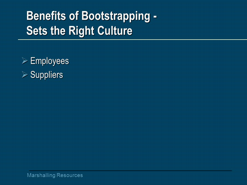 Marshalling Resources Benefits of Bootstrapping - Sets the Right Culture  Employees  Suppliers