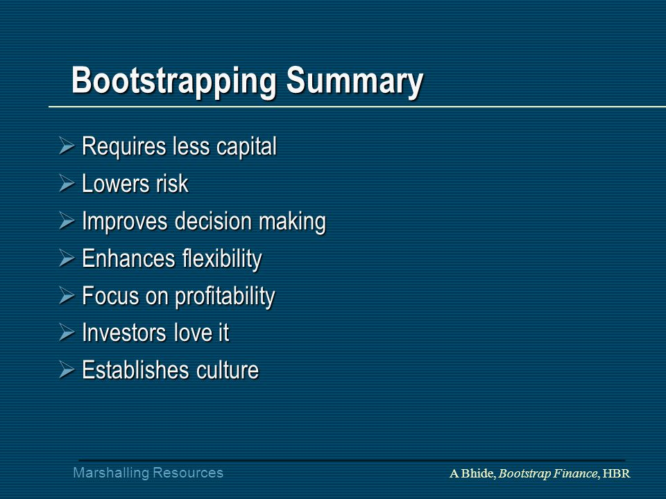 Marshalling Resources Bootstrapping Summary  Requires less capital  Lowers risk  Improves decision making  Enhances flexibility  Focus on profitability  Investors love it  Establishes culture A Bhide, Bootstrap Finance, HBR