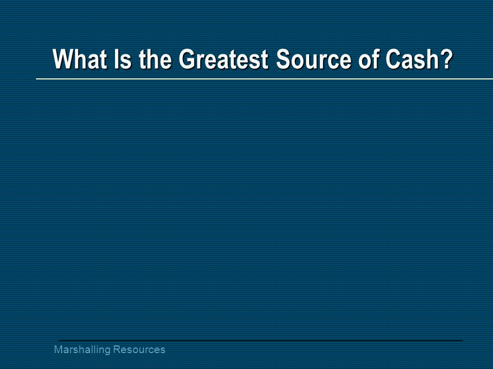 Marshalling Resources What Is the Greatest Source of Cash