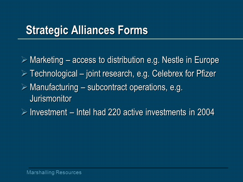 Marshalling Resources Strategic Alliances Forms  Marketing – access to distribution e.g.
