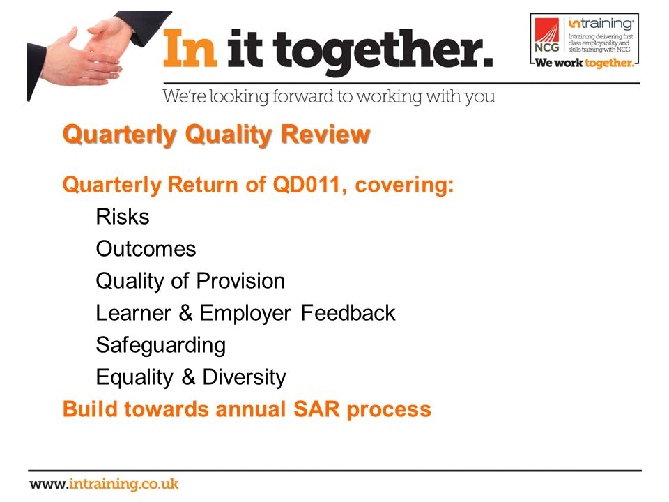 Quarterly Quality Review Quarterly Return of QD011, covering: Risks Outcomes Quality of Provision Learner & Employer Feedback Safeguarding Equality & Diversity Build towards annual SAR process