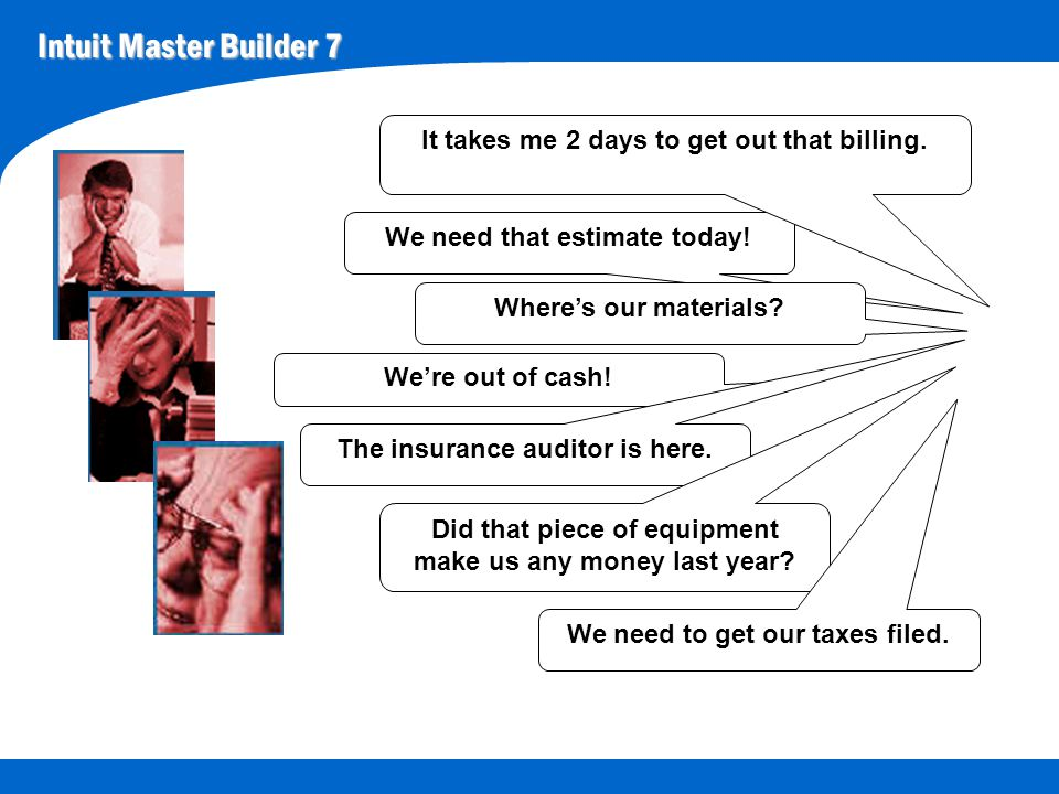 Intuit Master Builder 7 We need that estimate today! It takes me 2 days to get out that billing. Where's our materials? We're out of cash! The insuran