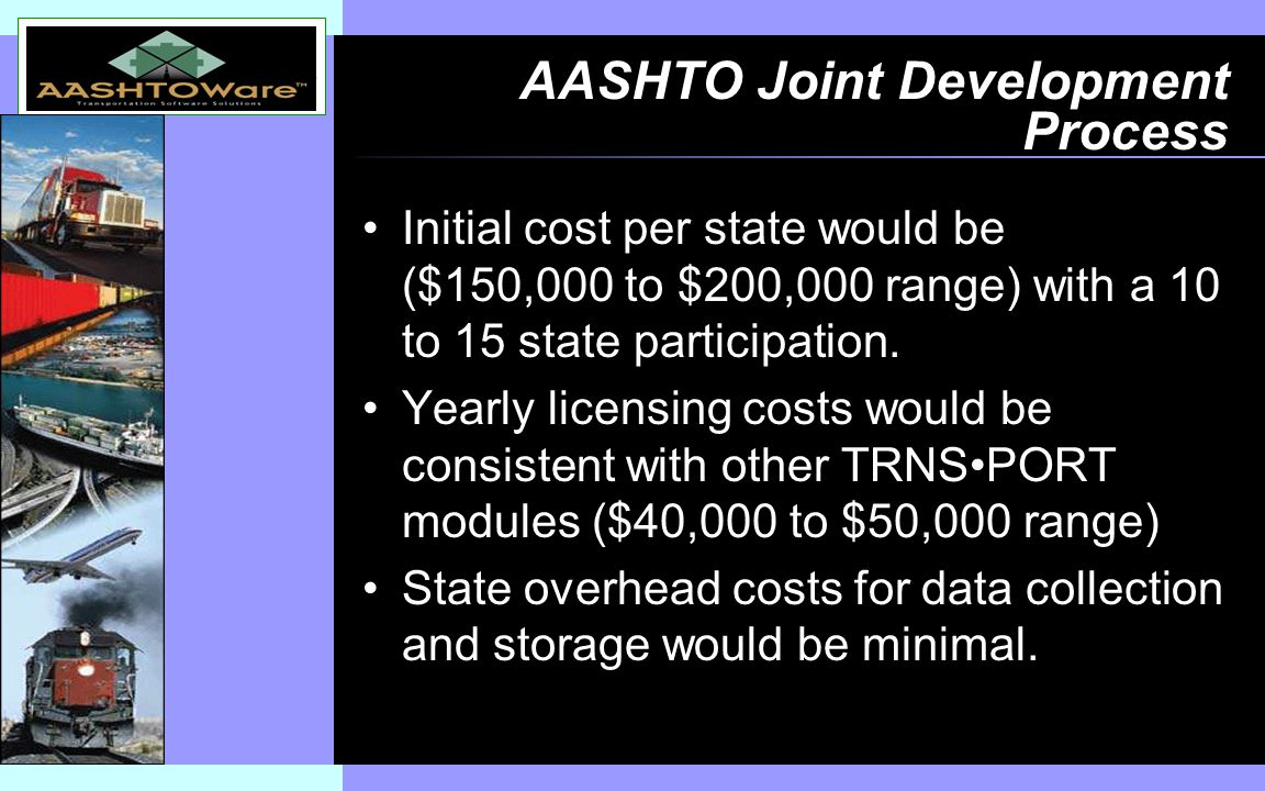 Insert software product logo (or name) on slide master AASHTO Joint Development Process Initial cost per state would be ($150,000 to $200,000 range) with a 10 to 15 state participation.