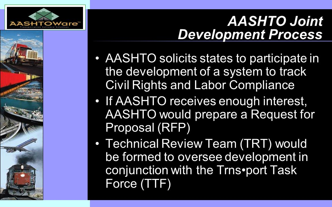 Insert software product logo (or name) on slide master AASHTO Joint Development Process AASHTO solicits states to participate in the development of a system to track Civil Rights and Labor Compliance If AASHTO receives enough interest, AASHTO would prepare a Request for Proposal (RFP) Technical Review Team (TRT) would be formed to oversee development in conjunction with the Trnsport Task Force (TTF)