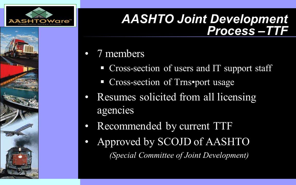 Insert software product logo (or name) on slide master AASHTO Joint Development Process –TTF 7 members  Cross-section of users and IT support staff  Cross-section of Trnsport usage Resumes solicited from all licensing agencies Recommended by current TTF Approved by SCOJD of AASHTO (Special Committee of Joint Development)