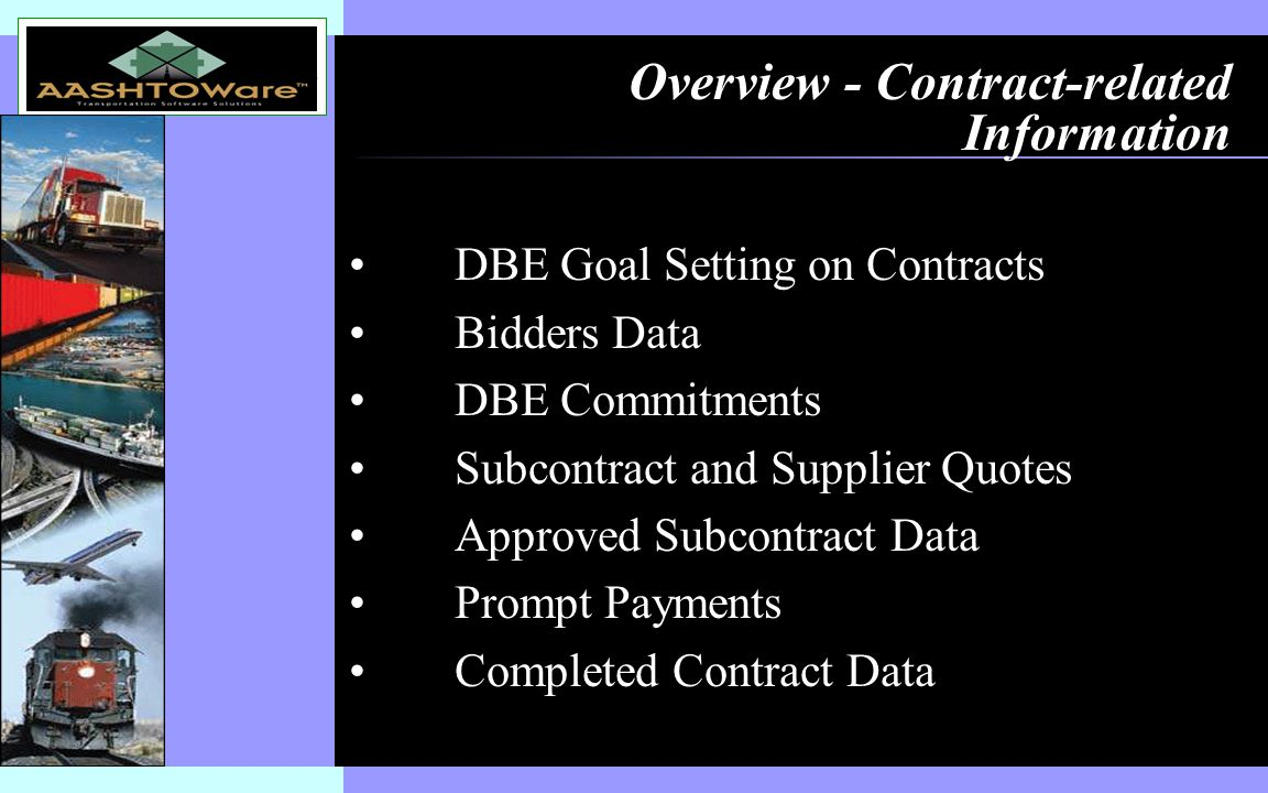 Insert software product logo (or name) on slide master Overview - Contract-related Information DBE Goal Setting on Contracts Bidders Data DBE Commitments Subcontract and Supplier Quotes Approved Subcontract Data Prompt Payments Completed Contract Data