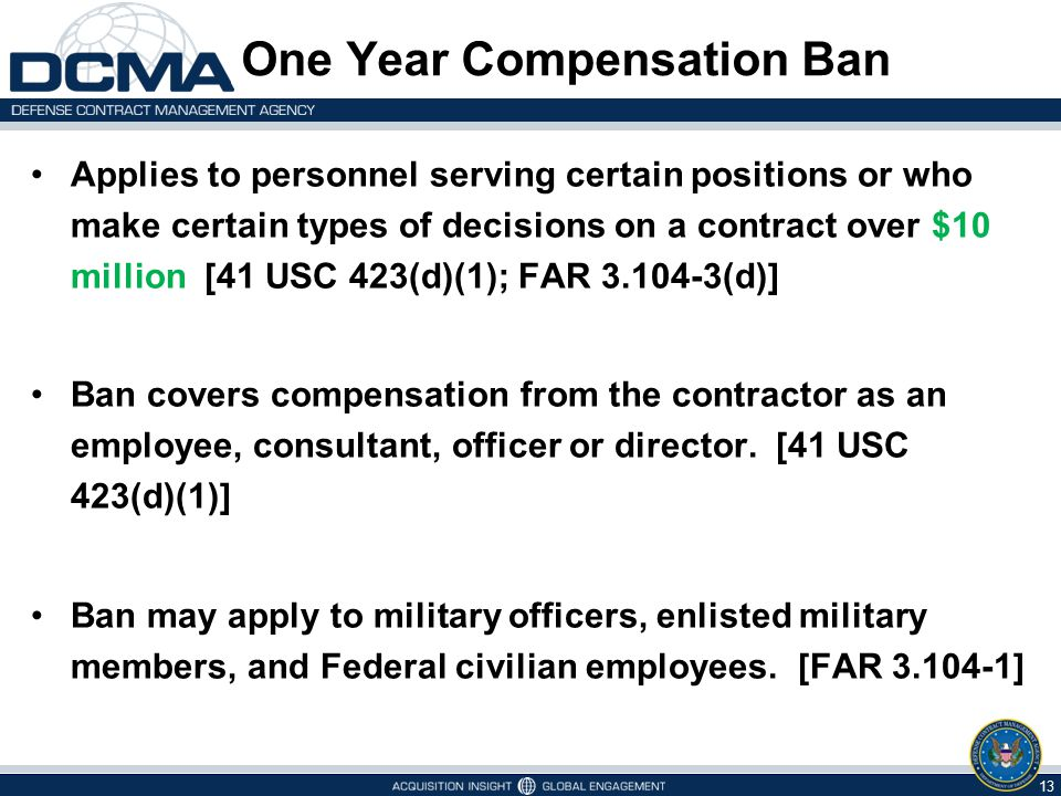 One Year Compensation Ban Applies to personnel serving certain positions or who make certain types of decisions on a contract over $10 million [41 USC