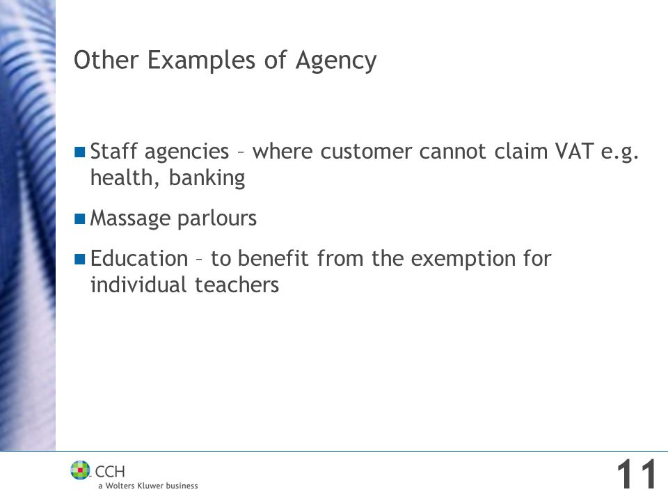 Other Examples of Agency Staff agencies – where customer cannot claim VAT e.g. health, banking Massage parlours Education – to benefit from the exempt