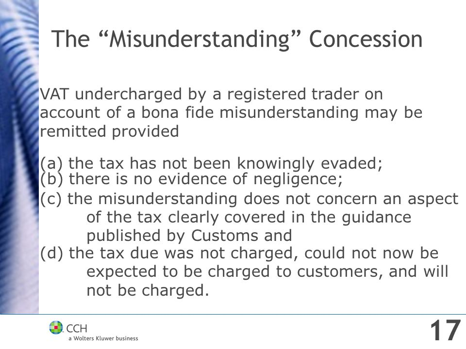 """The """"Misunderstanding"""" Concession VAT undercharged by a registered trader on account of a bona fide misunderstanding may be remitted provided (a) the"""