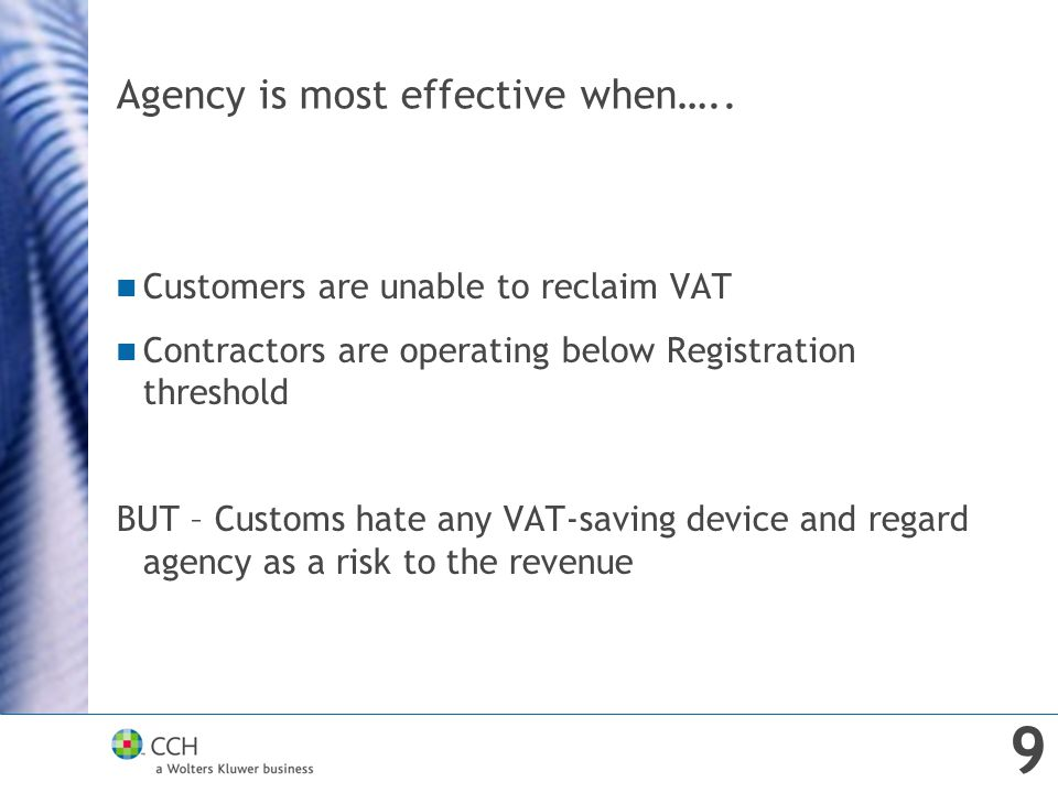 Agency is most effective when….. Customers are unable to reclaim VAT Contractors are operating below Registration threshold BUT – Customs hate any VAT