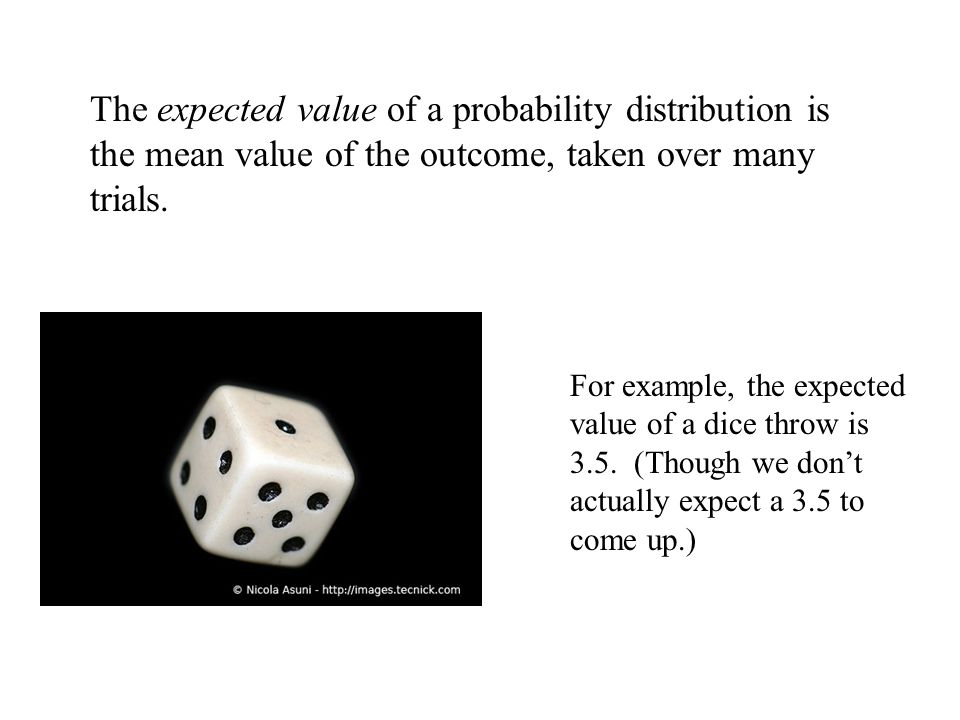 The expected value of a probability distribution is the mean value of the outcome, taken over many trials.