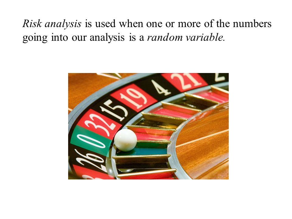Risk analysis is used when one or more of the numbers going into our analysis is a random variable.