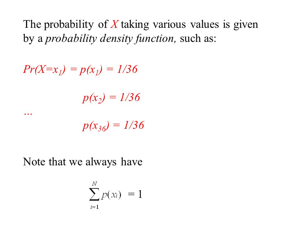 The probability of X taking various values is given by a probability density function, such as: Pr(X=x 1 ) = p(x 1 ) = 1/36 p(x 2 ) = 1/36 … p(x 36 ) = 1/36 Note that we always have = 1