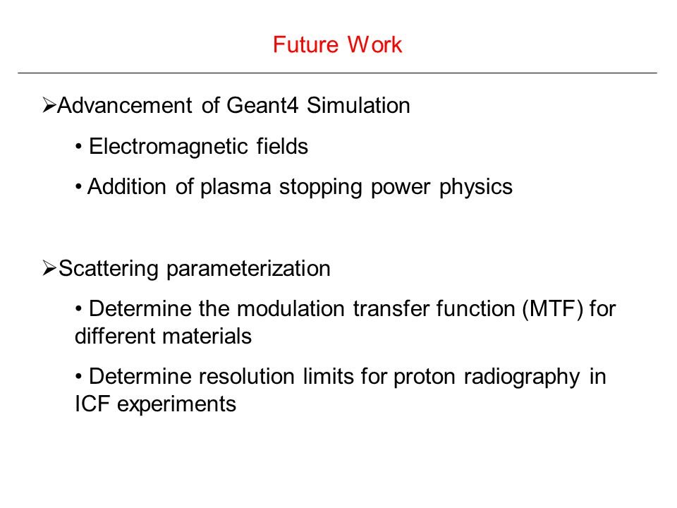 Future Work  Advancement of Geant4 Simulation Electromagnetic fields Addition of plasma stopping power physics  Scattering parameterization Determine the modulation transfer function (MTF) for different materials Determine resolution limits for proton radiography in ICF experiments