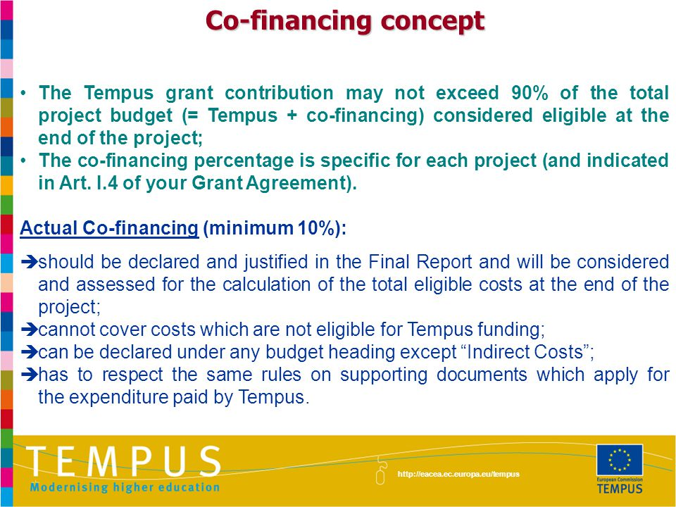 http://eacea.ec.europa.eu/tempus Co-financing concept The Tempus grant contribution may not exceed 90% of the total project budget (= Tempus + co-financing) considered eligible at the end of the project; The co-financing percentage is specific for each project (and indicated in Art.