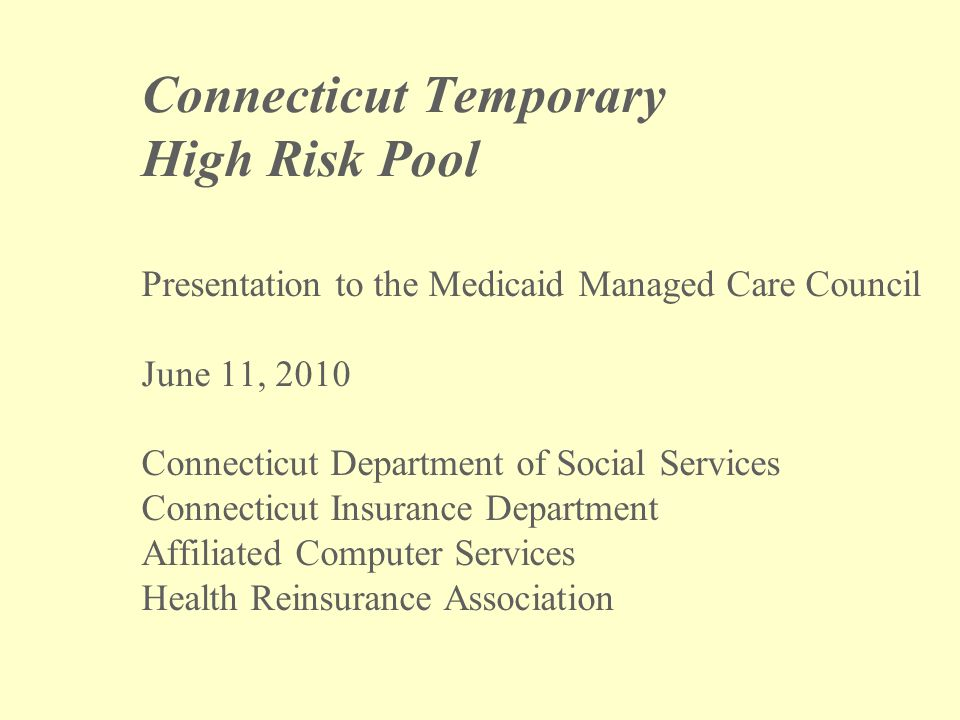 Connecticut Temporary High Risk Pool Presentation to the Medicaid Managed Care Council June 11, 2010 Connecticut Department of Social Services Connecticut Insurance Department Affiliated Computer Services Health Reinsurance Association