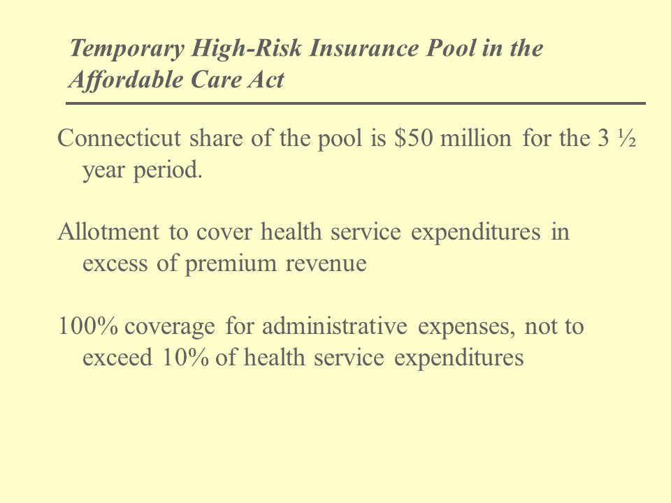 Temporary High-Risk Insurance Pool in the Affordable Care Act Connecticut share of the pool is $50 million for the 3 ½ year period.