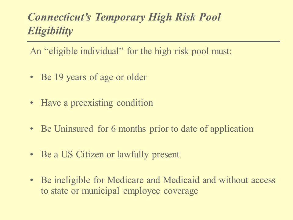 Connecticut's Temporary High Risk Pool Eligibility An eligible individual for the high risk pool must: Be 19 years of age or older Have a preexisting condition Be Uninsured for 6 months prior to date of application Be a US Citizen or lawfully present Be ineligible for Medicare and Medicaid and without access to state or municipal employee coverage