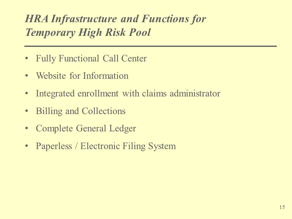 15 HRA Infrastructure and Functions for Temporary High Risk Pool Fully Functional Call Center Website for Information Integrated enrollment with claims administrator Billing and Collections Complete General Ledger Paperless / Electronic Filing System