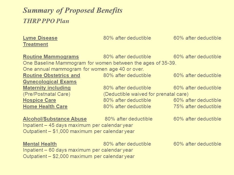Summary of Proposed Benefits THRP PPO Plan Lyme Disease80% after deductible 60% after deductible Treatment Routine Mammograms80% after deductible 60% after deductible One Baseline Mammogram for women between the ages of 35-39.