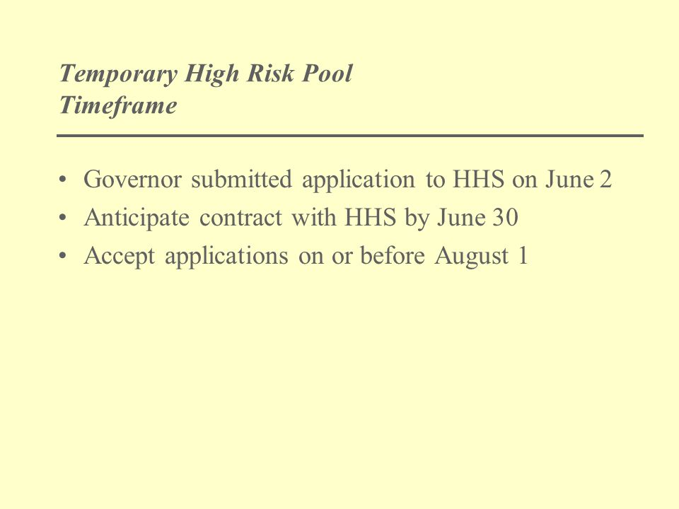 Temporary High Risk Pool Timeframe Governor submitted application to HHS on June 2 Anticipate contract with HHS by June 30 Accept applications on or before August 1