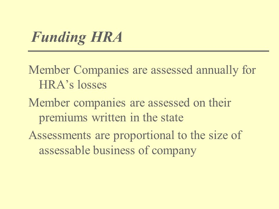Funding HRA Member Companies are assessed annually for HRA's losses Member companies are assessed on their premiums written in the state Assessments are proportional to the size of assessable business of company