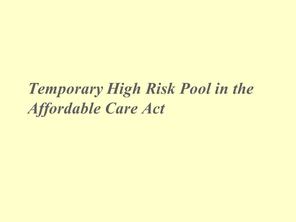 Temporary High-Risk Insurance Pool in the Affordable Care Act ACA establishes a temporary national high risk pool program as a stop-gap measure to make health insurance available to uninsured individuals with pre-existing conditions, prior to impact of market reforms in 2014.