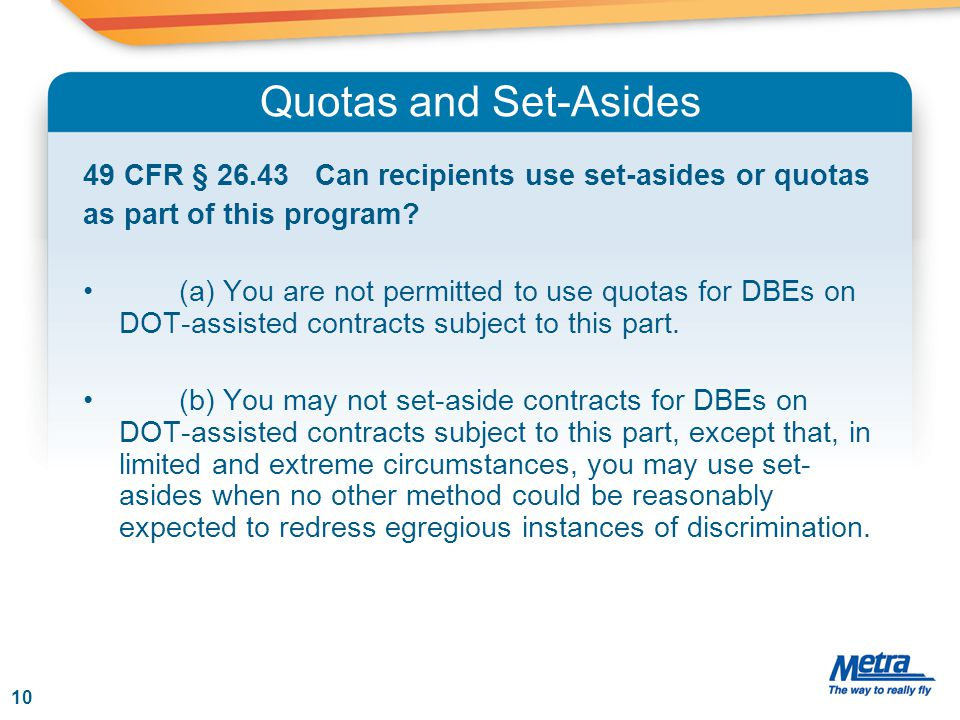Quotas and Set-Asides 49 CFR § 26.43 Can recipients use set-asides or quotas as part of this program? (a) You are not permitted to use quotas for DBEs