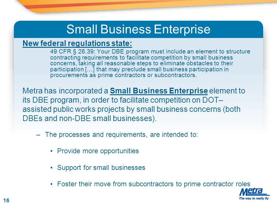Small Business Enterprise New federal regulations state: 49 CFR § 26.39: Your DBE program must include an element to structure contracting requirements to facilitate competition by small business concerns, taking all reasonable steps to eliminate obstacles to their participation […] that may preclude small business participation in procurements as prime contractors or subcontractors.
