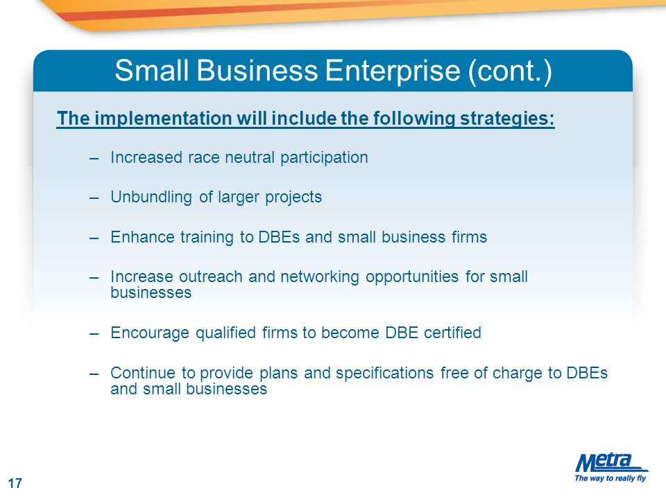 Small Business Enterprise (cont.) The implementation will include the following strategies: –Increased race neutral participation –Unbundling of large