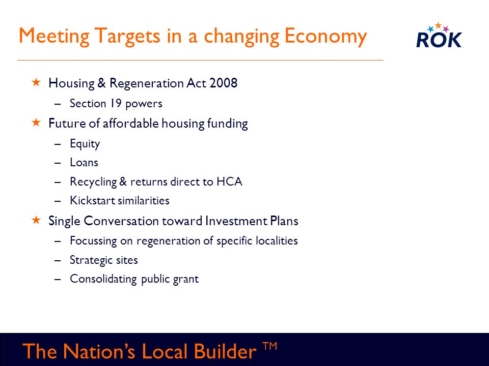 TM The Nation's Local Builder TM Meeting Targets in a changing Economy  Housing & Regeneration Act 2008 –Section 19 powers  Future of affordable hou