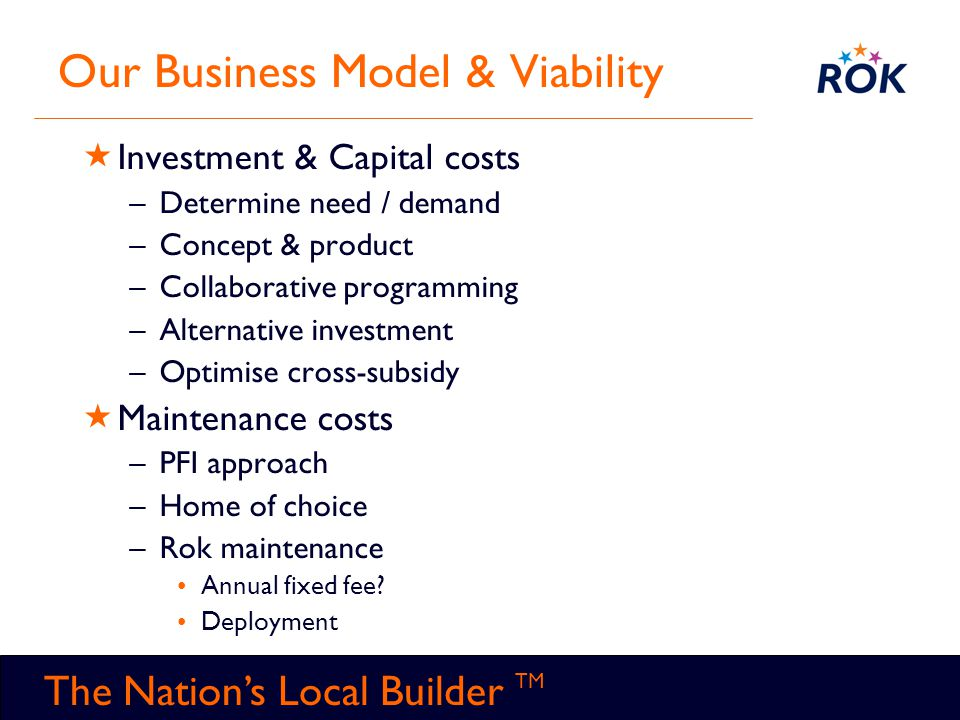 TM The Nation's Local Builder TM Our Business Model & Viability  Investment & Capital costs –Determine need / demand –Concept & product –Collaborativ