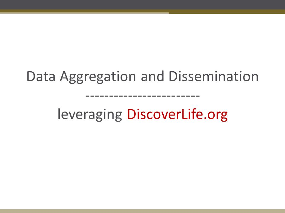 Data Aggregation and Dissemination ------------------------ leveraging DiscoverLife.org