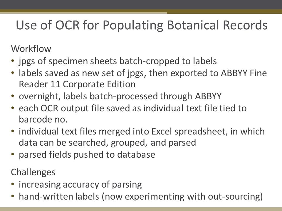 Use of OCR for Populating Botanical Records Workflow jpgs of specimen sheets batch-cropped to labels labels saved as new set of jpgs, then exported to ABBYY Fine Reader 11 Corporate Edition overnight, labels batch-processed through ABBYY each OCR output file saved as individual text file tied to barcode no.