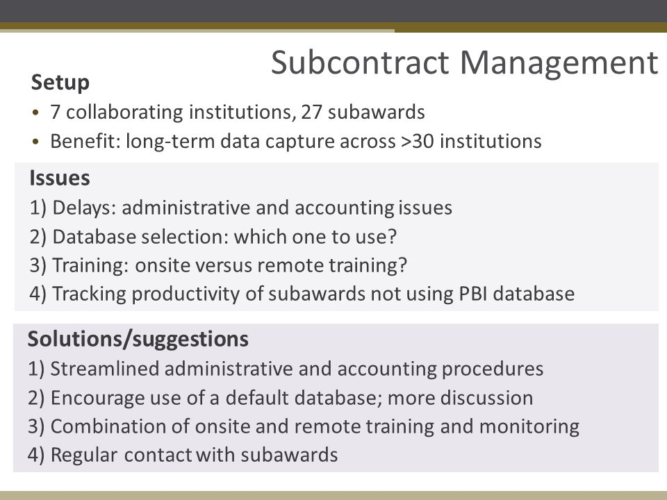 Subcontract Management Setup 7 collaborating institutions, 27 subawards Benefit: long-term data capture across >30 institutions Issues 1) Delays: administrative and accounting issues 2) Database selection: which one to use.
