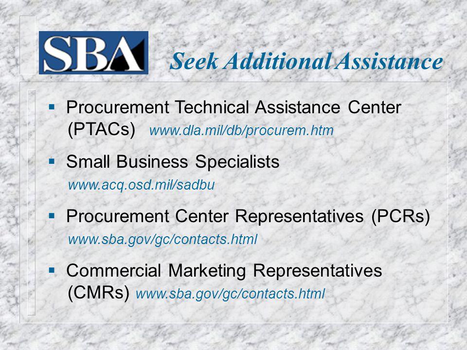 Seek Additional Assistance  Procurement Technical Assistance Center (PTACs) www.dla.mil/db/procurem.htm  Small Business Specialists www.acq.osd.mil/