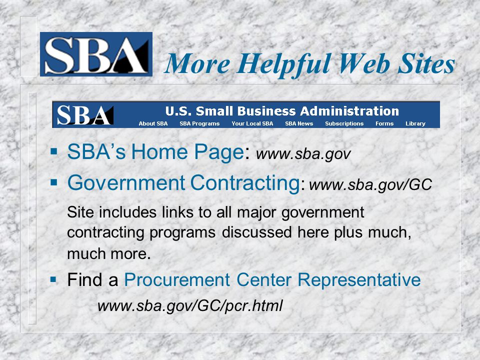 More Helpful Web Sites  SBA's Home Page: www.sba.gov  Government Contracting : www.sba.gov/GC Site includes links to all major government contracting programs discussed here plus much, much more.