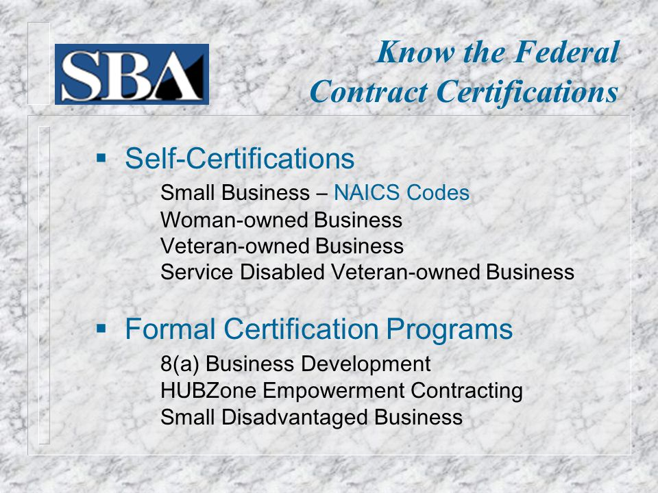  Self-Certifications Small Business – NAICS Codes Woman-owned Business Veteran-owned Business Service Disabled Veteran-owned Business  Formal Certification Programs 8(a) Business Development HUBZone Empowerment Contracting Small Disadvantaged Business Know the Federal Contract Certifications