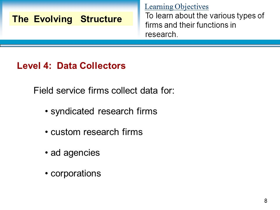 Learning Objectives 8 Level 4: Data Collectors Field service firms collect data for: syndicated research firms custom research firms ad agencies corporations To learn about the various types of firms and their functions in research.