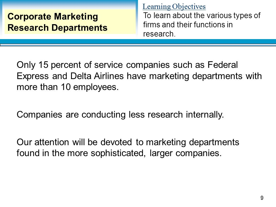 Learning Objectives 9 Only 15 percent of service companies such as Federal Express and Delta Airlines have marketing departments with more than 10 employees.